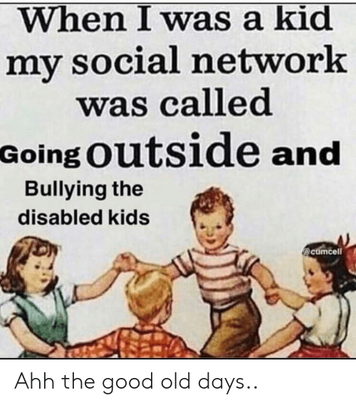 when i was a kid: When I was a kid  my social network  was called  Going Outside and  Bullying the  disabled kids  @cumcell Ahh the good old days..