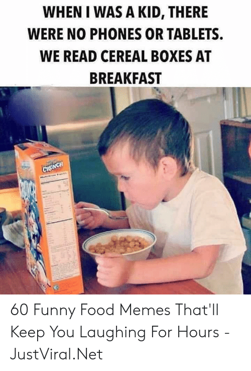 when i was a kid: WHEN I WAS A KID, THERE  WERE NO PHONES OR TABLETS  WE READ CEREAL BOXES AT  BREAKFAST  CRUNCH 60 Funny Food Memes That'll Keep You Laughing For Hours - JustViral.Net