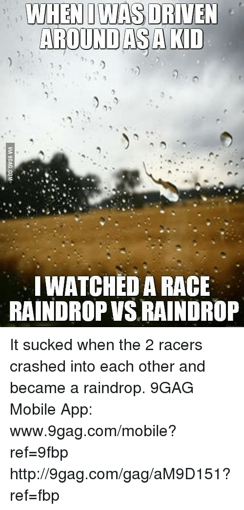 Www 9Gag: WHEN I WAS DRIVEN  AROUND AS A KID  WATCHED A RACE  RAINDROP VSLRAINDROP It sucked when the 2 racers crashed into each other and became a raindrop. 9GAG Mobile App: www.9gag.com/mobile?ref=9fbp  http://9gag.com/gag/aM9D151?ref=fbp