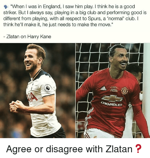 """Club, England, and Memes: """"When I was in England, I saw him play. I think he is a good  striker. But I always say, playing in a big club and performing good is  different from playing, with all respect to Spurs, a 'normal' club. I  think he'll make it, he just needs to make the move.""""  Zlatan on Harry Kane  CHEVROLET Agree or disagree with Zlatan❓"""
