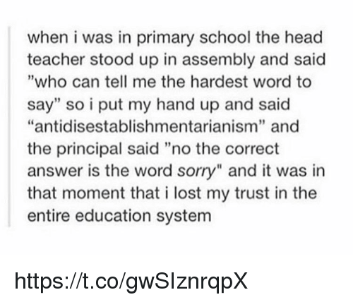 """Head, School, and Sorry: when i was in primary school the head  teacher stood up in assembly and said  """"who can tell me the hardest word to  say"""" so i put my hand up and said  """"antidisestablishmentarianism"""" and  the principal said """"no the correct  answer is the word sorry"""" and it was in  that moment that i lost my trust in the  entire education system  19  1 https://t.co/gwSIznrqpX"""