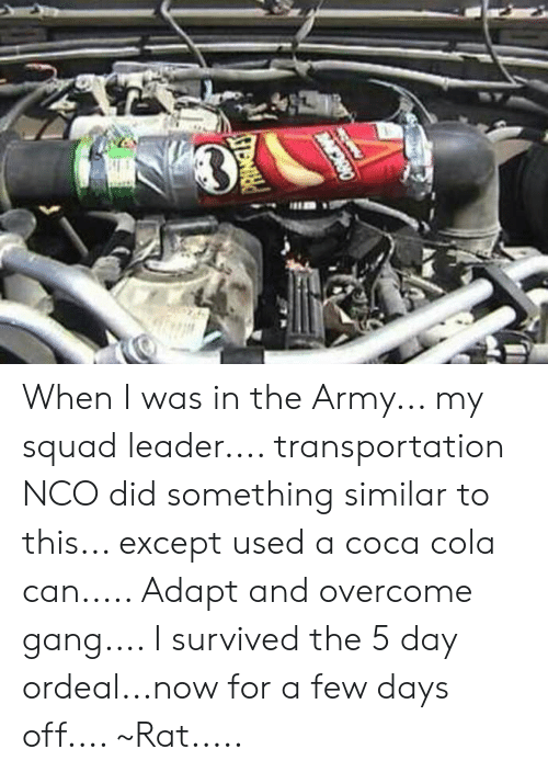 Coca-Cola, Memes, and My Squad: When I was in the Army... my squad leader.... transportation NCO did something similar to this... except used a coca cola can..... Adapt and overcome gang.... I survived the 5 day ordeal...now for a few days off.... ~Rat.....