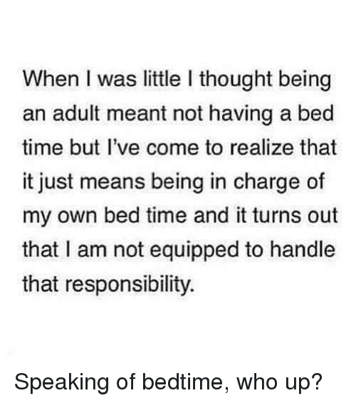 Being an Adult, Dank, and Time: When I was little I thought being  an adult meant not having a bed  time but I've come to realize that  it just means being in charge of  my own bed time and it turns out  that I am not equipped to handle  that responsibility. Speaking of bedtime, who up?