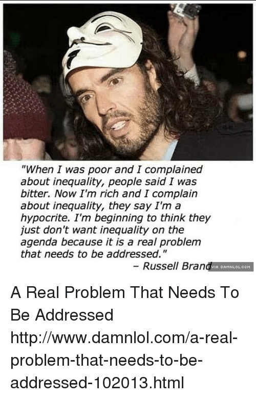 "damnlol: ""When I was poor and I complained  about inequality, people said I was  bitter. Now I'm rich and I complain  about inequality, they say I'm a  hypocrite. I'm beginning to think they  just don't want inequality on the  agenda because it is a real problem  that needs to be addressed.  Russell Bran  DAHNLOLeoH A Real Problem That Needs To Be Addressed http://www.damnlol.com/a-real-problem-that-needs-to-be-addressed-102013.html"