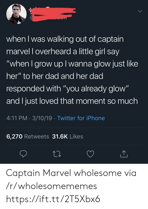 """Dad, Iphone, and Twitter: when I was walking out of captain  marvel l overheard a little girl say  when I grow up I wanna glow just like  her"""" to her dad and her dad  responded with """"you already glow""""  and I just loved that moment so much  4:11 PM 3/10/19 Twitter for iPhone  6,270 Retweets 31.6K Likes Captain Marvel wholesome via /r/wholesomememes https://ift.tt/2T5Xbx6"""