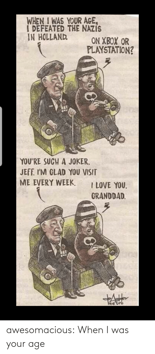 Joker, Love, and PlayStation: WHEN I WAS YOUR AGE,  I DEFEATED THE NAZIS  IN HOLLAND  ON XBOX OR  PLAYSTATION?  YOU'RE SUCH A JOKER,  JEFF. I'M GLAD YOU VISIT  ME EVERY WEEK.  I LOVE YOU,  GRANDDAD.  metro awesomacious:  When I was your age