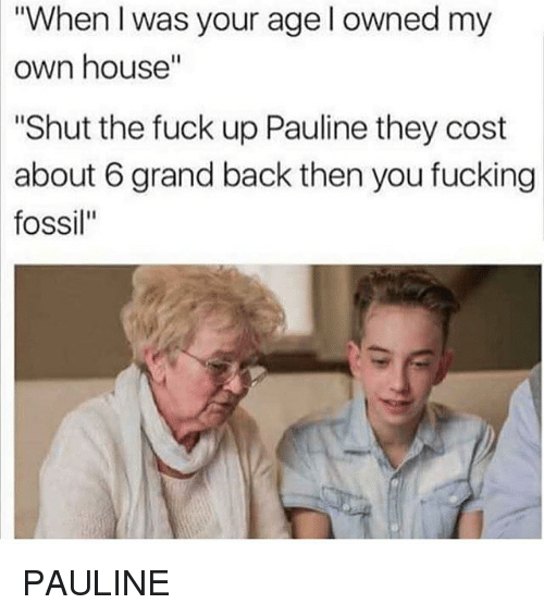 """Fucking, Memes, and Fossil: """"When I was your age l owned my  own  house""""  """"Shut the fuck up Pauline they cost  about 6 grand back then you fucking  fossil"""" PAULINE"""