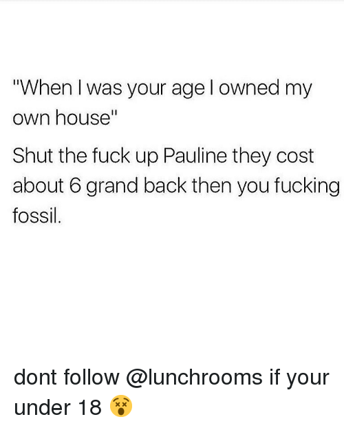 """Fucking, Memes, and Fossil: """"When I was your age l owned my  own house""""  Il  Shut the fuck up Pauline they cost  about 6 grand back then you fucking  fossil dont follow @lunchrooms if your under 18 😵"""
