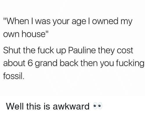 """Fucking, Gym, and Awkward: """"When I was your age l owned my  own house""""  Shut the fuck up Pauline they cost  about 6 grand back then you fucking  fossil Well this is awkward 👀"""