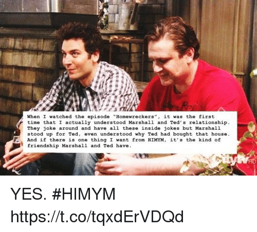 "Memes, Ted, and House: When I watched the episode ""Homewreckes,it was the first  time that I actually understood Marshall and Ted s relationship  They joke around and have all these inside jokes but Marshal1  stood up for Ted, even understood why Ted had bought that house  And if there is one thingI want from HIMYM, it's the kind of  friendship Marshall and Ted have YES. #HIMYM https://t.co/tqxdErVDQd"