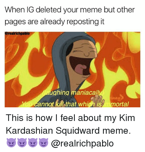 Kim Kardashian, Meme, and Memes: When IG deleted your meme but other  pages are already reposting it  alrlchpabil  ghing maniacall  annat kill that whigh is n mortal This is how I feel about my Kim Kardashian Squidward meme. 😈😈😈😈 @realrichpablo