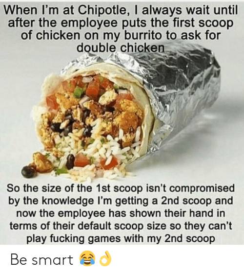 Chipotle: When I'm at Chipotle, I always wait until  after the employee puts the first scoop  of chicken on my burrito to ask for  double chicken  So the size of the 1st scoop isn't compromised  by the knowledge l'm getting a 2nd scoop and  now the employee has shown their hand in  terms of their default scoop size so they can't  play fucking games with my 2nd scoop Be smart 😂👌