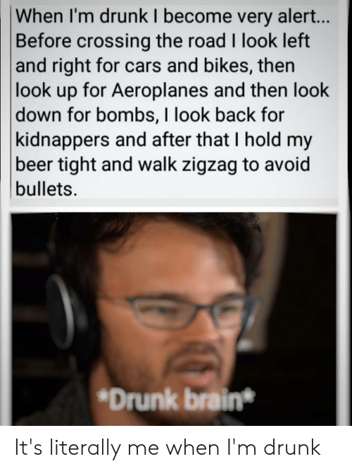 Me When Im Drunk: When I'm drunk I become very alert...  Before crossing the road I look left  and right for cars and bikes, then  look up for Aeroplanes and then look  down for bombs, I look back for  kidnappers and after that I hold my  beer tight and walk zigzag to avoid  bullets  Drunk brain* It's literally me when I'm drunk