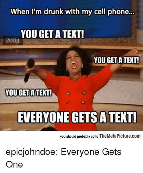 Im Drunk: When I'm drunk with my cell phone...  YOU GET A TEXT!  2004  YOU GET A TEXT!  YOU GETA TEXT!  EVERYONE GETS A TEXT!  you should probably go to TheMetaPicture.com epicjohndoe:  Everyone Gets One