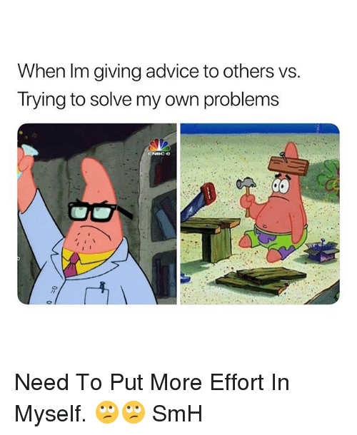 Advice, Smh, and Dank Memes: When Im giving advice to others vs.  Trying to solve my own problems Need To Put More Effort In Myself. 🙄🙄 SmH