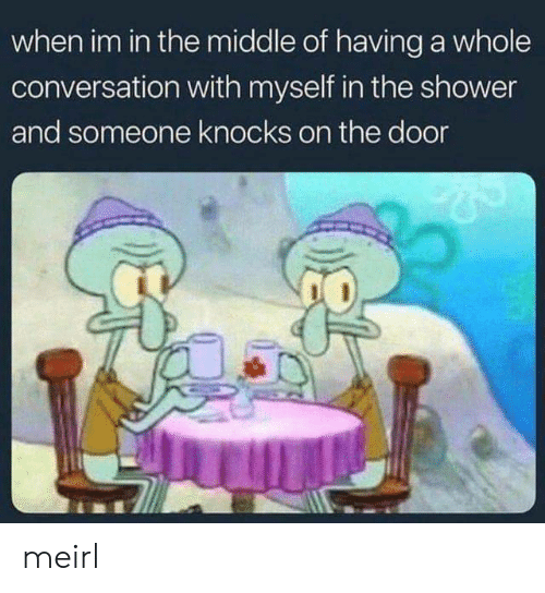 Shower, The Middle, and MeIRL: when im in the middle of having a whole  conversation with myself in the shower  and someone knocks on the door  1臘氳 meirl