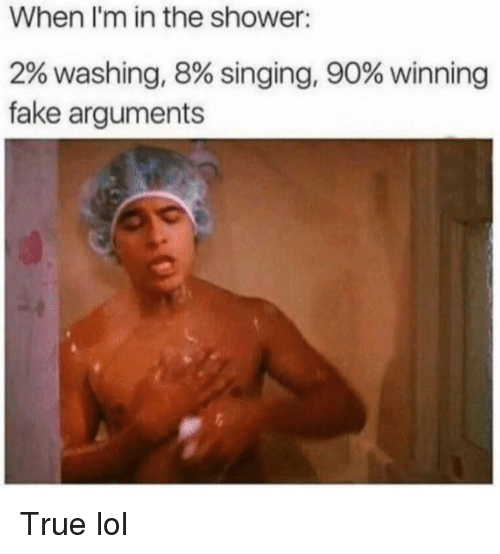 Fake, Funny, and Lol: When I'm in the shower:  2% washing, 8% singing, 90% winning  fake arguments True lol