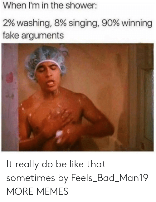 Bad, Be Like, and Dank: When I'm in the shower:  2% washing, 8% singing, 90% winning  fake arguments It really do be like that sometimes by Feels_Bad_Man19 MORE MEMES