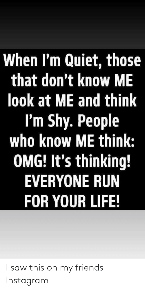 Friends, Instagram, and Life: When I'm Quiet, those  that don't know ME  look at ME and think  I'm Shy. People  who know ME think:  OMG! It's thinking!  EVERYONE RUN  FOR YOUR LIFE! I saw this on my friends Instagram