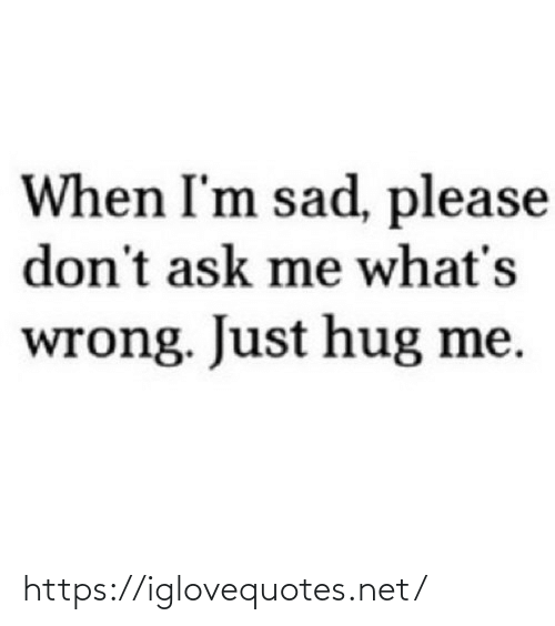 Sad: When I'm sad, please  don't ask me what's  wrong. Just hug me. https://iglovequotes.net/