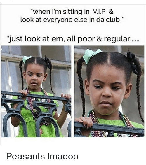 """Clubbing: when I'm sitting in V.I.P &  look at everyone else in da club  """"just look at em, all poor & regular... Peasants lmaooo"""
