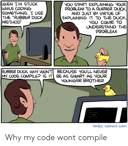 """The Duck: WHEN I'M STUCK  WHILE CODING  SOMETHING, I USE  THE """"RUBBER DUCK  METHOD  NOU START EXPLAINING VOUR  PROBLEM TO A RUBBER DUCK  AND JUST BY VIRTUE OF  EXPLAINING IT TO THE DUCK,  YOU COME TO  UNDERSTAND THE  PROBLEMM  RUBBER DUCK, WHy WON'TBECAUSE YOU'LL NEVER  MY CODE COMPILE? IS IT BE AS SMART AS YOUR  YOUNGER BROTHER  Smbc-comics.com Why my code wont compile"""