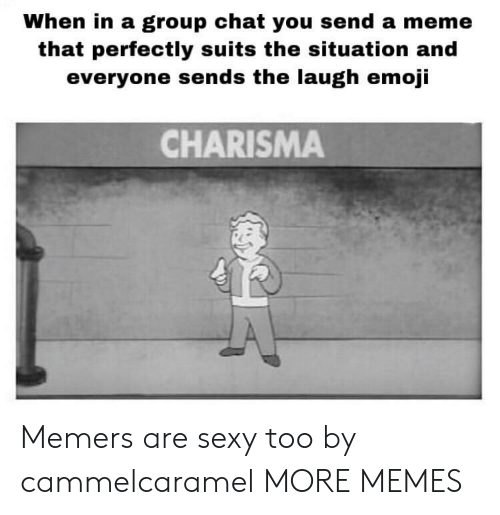 Suits: When in a group chat you send a meme  that perfectly suits the situation and  everyone sends the laugh emoji  CHARISMA Memers are sexy too by cammelcaramel MORE MEMES