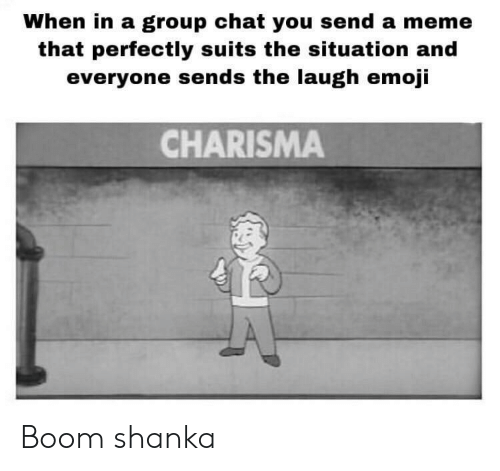Emoji, Group Chat, and Meme: When in a group chat you send a meme  that perfectly suits the situation and  everyone sends the laugh emoji  CHARISMA Boom shanka