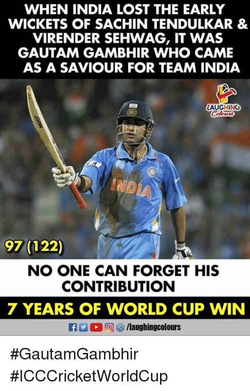 tendulkar: WHEN INDIA LOST THE EARLY  WICKETS OF SACHIN TENDULKAR &  VIRENDER SEHWAG, IT WAS  GAUTAM GAMBHIR WHO CAME  AS A SAVIOUR FOR TEAM INDIA  AUGHING  97 (122)  NO ONE CAN FORGET HIS  CONTRIBUTION  7 YEARS OF WORLD CUP WIN  flaughingcolours #GautamGambhir #ICCCricketWorldCup
