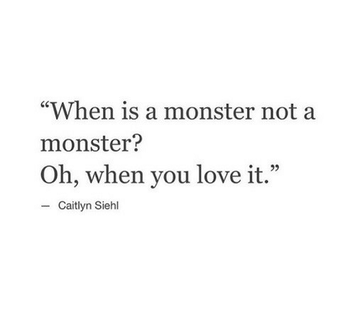 """Love, Monster, and Caitlyn: """"When is a monster not a  monster?  Oh, when you love it.""""  e22  - Caitlyn Siehl"""