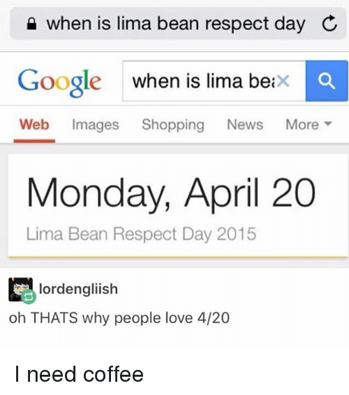 Beaned: when is lima bean respect day C  Google when is lima betx  Web Images Shopping News More ▼  Monday, April 20  Lima Bean Respect Day 2015  lordengliish  oh THATS why people love 4/20 I need coffee