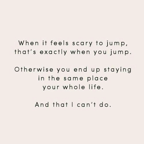 Life, You, and Feels: When it feels scary to jump,  that's exactly when you jump.  Otherwise you end up staying  in the same place  your whole life  And that can't do.
