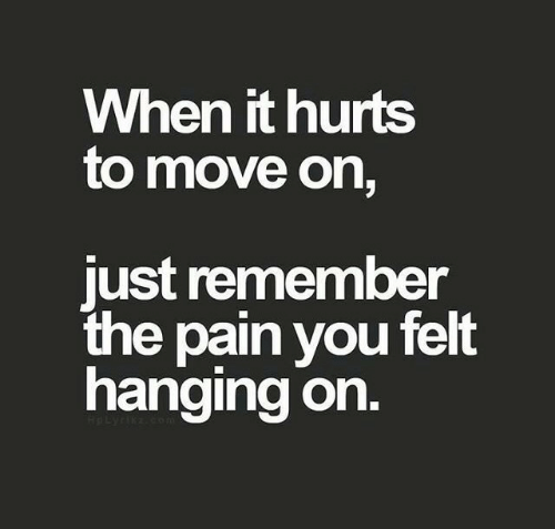 Pain, Move, and Remember: When it hurts  to move on,  ust remember  the pain you felt  hanging on