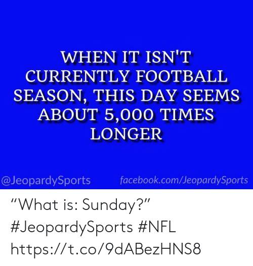 "Facebook, Football, and Nfl: WHEN IT ISN'T  CURRENTLY FOOTBALL  SEASON, THIS DAY SEEMS  ABOUT 5,000 TIMES  LONGER  @JeopardySports  facebook.com/JeopardySports ""What is: Sunday?"" #JeopardySports #NFL https://t.co/9dABezHNS8"