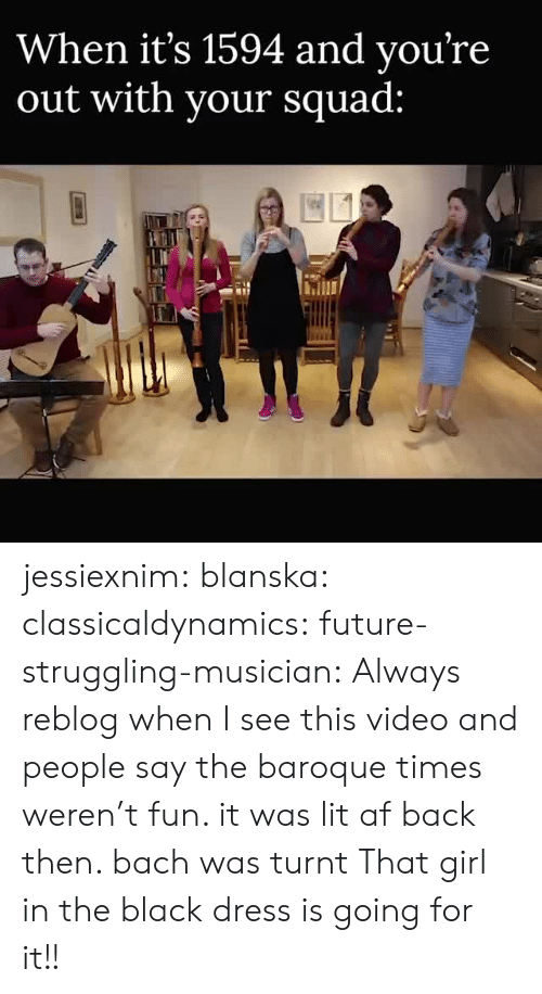 Getting turnt: When it's 1594 and vou're  out with vour squad: jessiexnim:  blanska:  classicaldynamics:  future-struggling-musician: Always reblog when I see this video and people say the baroque times weren't fun. it was lit af back then. bach was turnt   That girl in the black dress is going for it!!