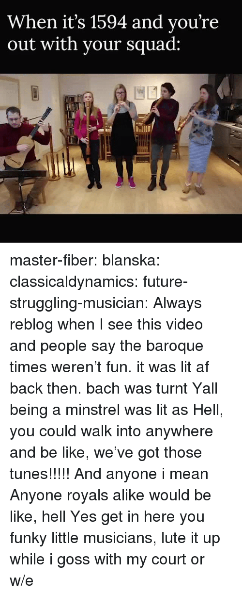 Lit AF: When it's 1594 and vou're  out with vour squad: master-fiber:  blanska:  classicaldynamics:  future-struggling-musician: Always reblog when I see this video and people say the baroque times weren't fun. it was lit af back then. bach was turnt    Yall being a minstrel was lit as Hell, you could walk into anywhere and be like, we've got those tunes!!!!! And anyone i mean Anyone royals alike would be like, hell Yes get in here you funky little musicians, lute it up while i goss with my court or w/e