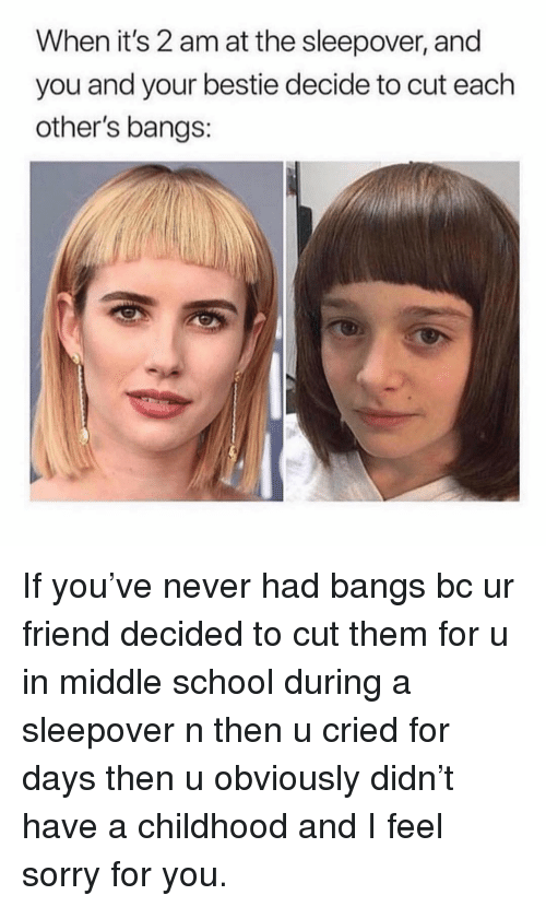 bangs: When it's 2 am at the sleepover, and  you and your bestie decide to cut each  other's bangs: If you've never had bangs bc ur friend decided to cut them for u in middle school during a sleepover n then u cried for days then u obviously didn't have a childhood and I feel sorry for you.