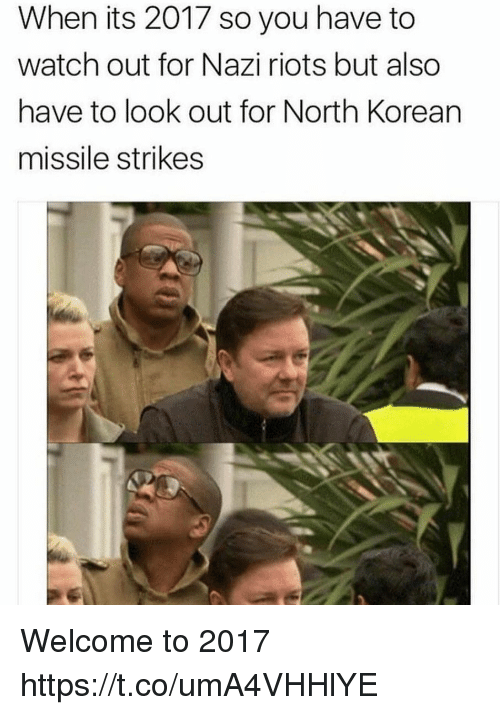 Nazy: When its 2017 so you have to  watch out for Nazi riots but also  have to look out for North Korean  missile strikes Welcome to 2017 https://t.co/umA4VHHlYE