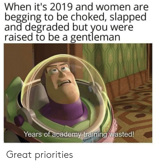 begging: When it's 2019 and women are  begging to be choked, slapped  and degraded but you were  raised to be a gentleman  Years of academy training wasted!  SPACE Great priorities