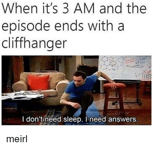 Need Sleep: When it's 3 AM and the  episode ends with a  cliffhanger  I don't need sleep. Ineed answers meirl