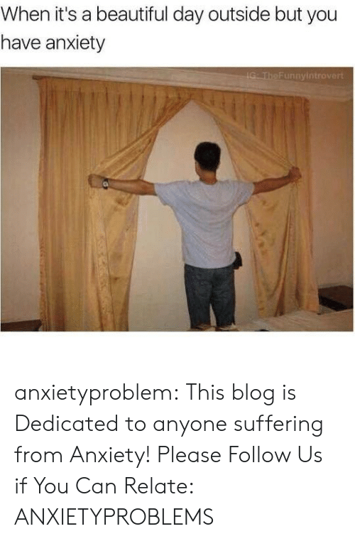 Beautiful, Tumblr, and Anxiety: When it's a beautiful day outside but you  have anxiety anxietyproblem:  This blog is Dedicated to anyone suffering from Anxiety! Please Follow Us if You Can Relate: ANXIETYPROBLEMS