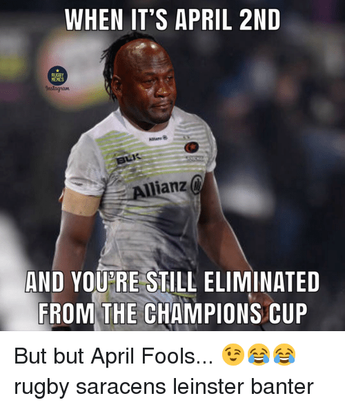 Memes, April Fools, and Rugby: WHEN IT'S APRIL 2ND  RUGBY  MEMES  nstagram  Allianz  AND YOUPRE STILL ELIMINATED  FROM THE CHAMPIONS CUP But but April Fools... 😉😂😂 rugby saracens leinster banter