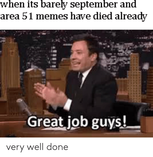 Memes, Area 51, and Job: when its barely september and  area 51 memes have died already  Great job guys! very well done