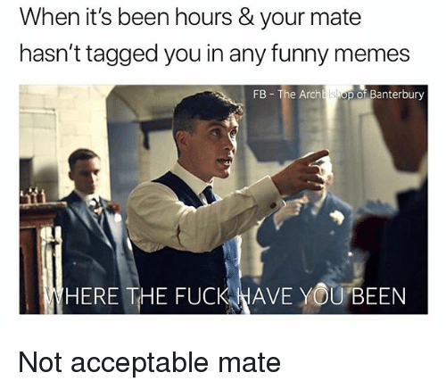 Funny, Memes, and Fuck: When it's been hours & your mate  hasn't tagged you in any funny memes  FB The Archbishop of Banterbury  HERE THE FUCK WAVE YOUBEEN Not acceptable mate