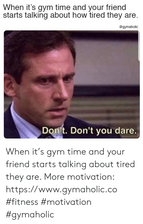 Gym, Time, and Fitness: When it's gym time and your friend  starts talking about how tired they are.  @gymaholic  Don't. Don't you dare. When it's gym time and your friend starts talking about tired they are.  More motivation: https://www.gymaholic.co  #fitness #motivation #gymaholic
