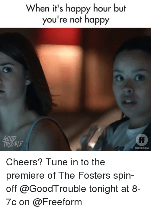 Happy, Girl Memes, and The Fosters: When it's happy hour but  you're not happy  fi  FREEFORM Cheers? Tune in to the premiere of The Fosters spin-off @GoodTrouble tonight at 8-7c on @Freeform