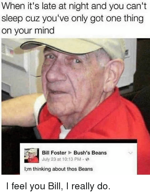 bill foster: When it's late at night and you can't  sleep cuz you've only got one thing  on your mind  Bill Foster Bush's Beans  July 23 at 10:13 PM  I m thinking about thos Beans I feel you Bill, I really do.