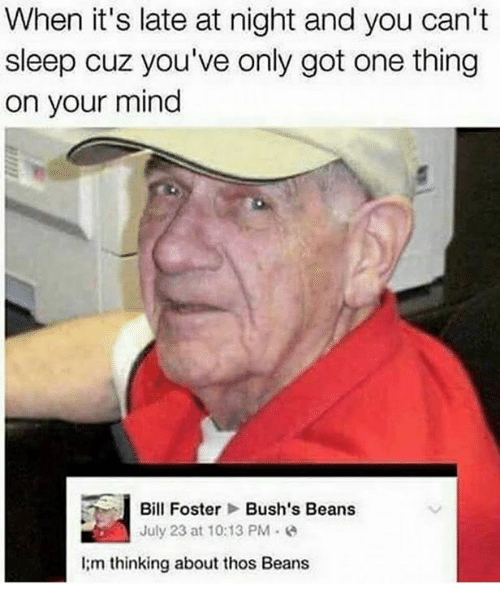 bill foster: When it's late at night and you can't  sleep cuz you've only got one thing  on your mind  i Bill Foster  Bush's Beans  July 23 at 10:13 PM  I m thinking about thos Beans