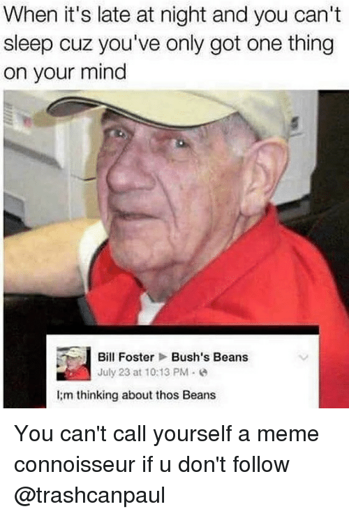 bill foster: When it's late at night and you can't  sleep cuz you've only got one thing  on your mind  i Bill Foster Bush's Beans  July 23 at 10:13 PM  l:m thinking about thos Beans You can't call yourself a meme connoisseur if u don't follow @trashcanpaul