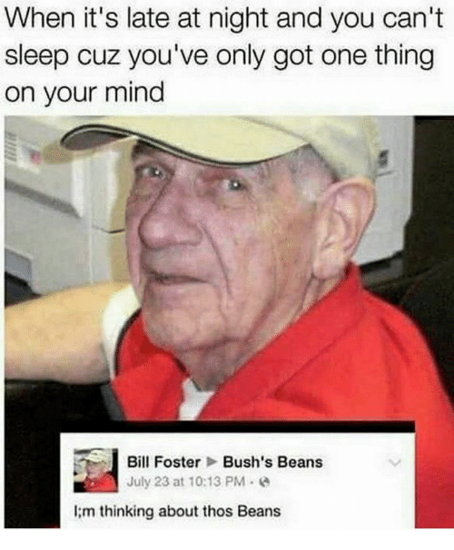 bill foster: When it's late at night and you can't  sleep cuz you've only got one thing  on your mind  Bill Foster Bush's Beans  July 23 at 10:13 PM .  I;m thinking about thos Beans